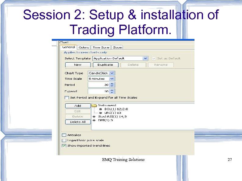 Session 2: Setup & installation of Trading Platform. EMQ Training Solutions 27