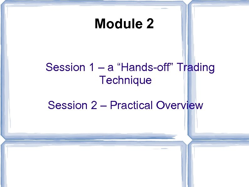 "Module 2 Session 1 – a ""Hands-off"" Trading Technique Session 2 – Practical Overview"