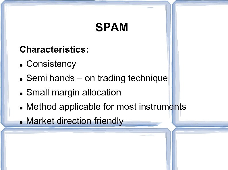 SPAM Characteristics: Consistency Semi hands – on trading technique Small margin allocation Method applicable