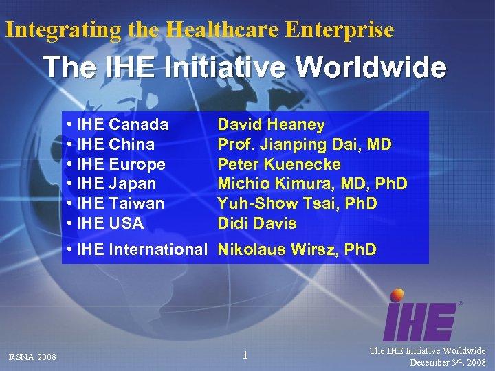 Integrating the Healthcare Enterprise The IHE Initiative Worldwide • IHE Canada • IHE China