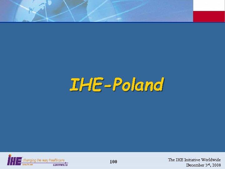 IHE-Poland 100 The IHE Initiative Worldwide December 3 rd, 2008