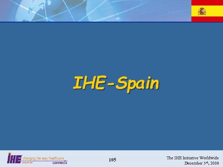 IHE-Spain 105 The IHE Initiative Worldwide December 3 rd, 2008
