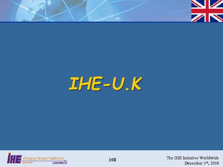 IHE-U. K 108 The IHE Initiative Worldwide December 3 rd, 2008