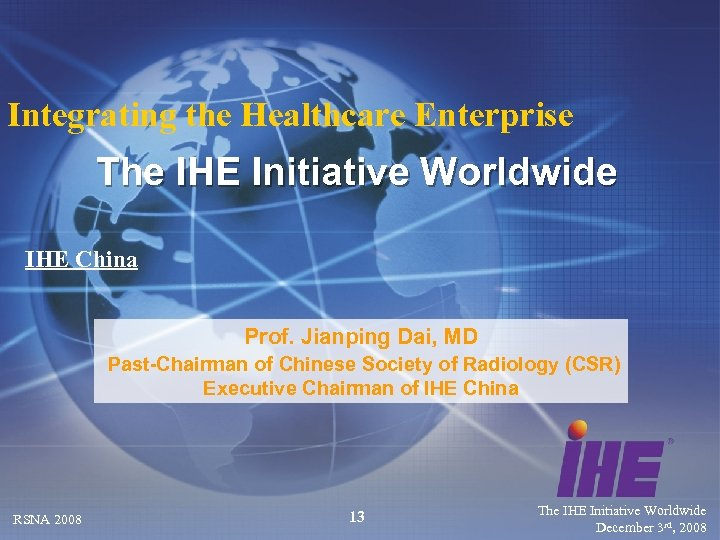 Integrating the Healthcare Enterprise The IHE Initiative Worldwide IHE China Prof. Jianping Dai, MD