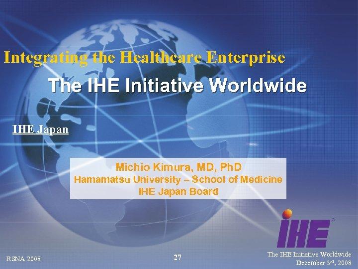 Integrating the Healthcare Enterprise The IHE Initiative Worldwide IHE Japan Michio Kimura, MD, Ph.