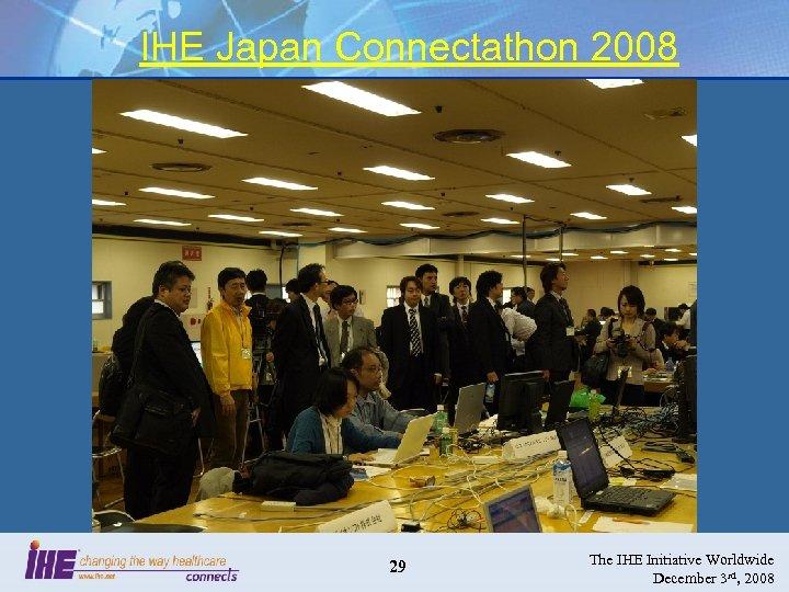 IHE Japan Connectathon 2008 29 The IHE Initiative Worldwide December 3 rd, 2008