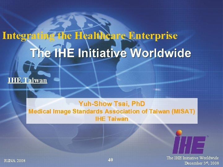 Integrating the Healthcare Enterprise The IHE Initiative Worldwide IHE Taiwan Yuh-Show Tsai, Ph. D