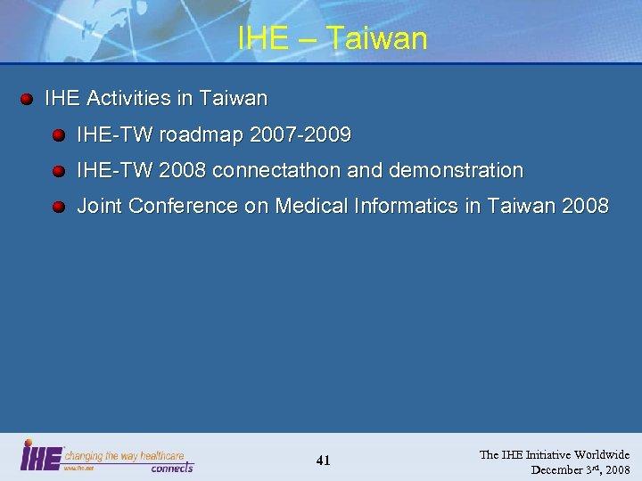 IHE – Taiwan IHE Activities in Taiwan IHE-TW roadmap 2007 -2009 IHE-TW 2008 connectathon