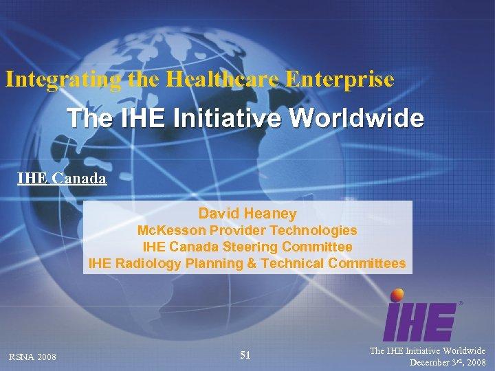 Integrating the Healthcare Enterprise The IHE Initiative Worldwide IHE Canada David Heaney Mc. Kesson