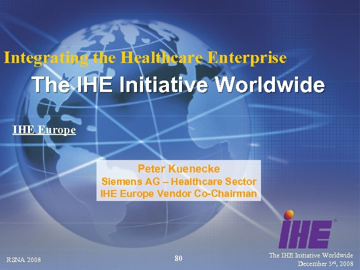 Integrating the Healthcare Enterprise The IHE Initiative Worldwide IHE Europe Peter Kuenecke Siemens AG