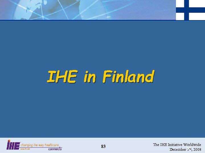 IHE in Finland 83 The IHE Initiative Worldwide December 83 , 2008 3 rd