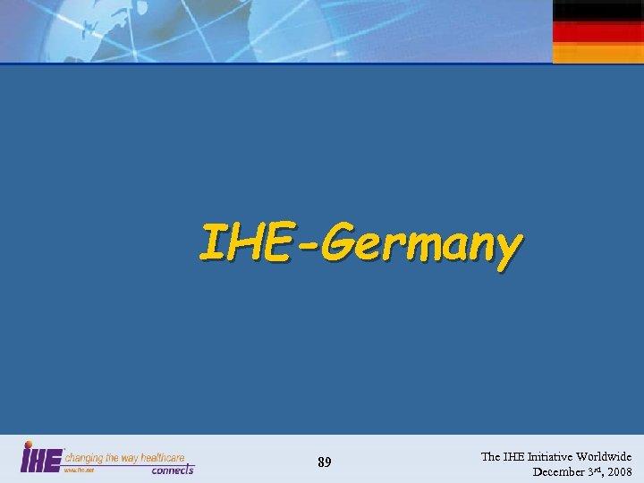 IHE-Germany 89 The IHE Initiative Worldwide December 3 rd, 2008