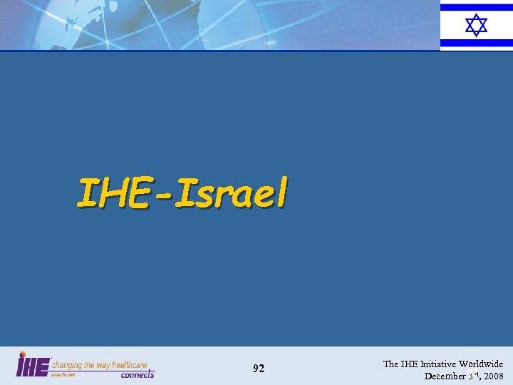 IHE-Israel 92 The IHE Initiative Worldwide December 92 , 2008 3 rd
