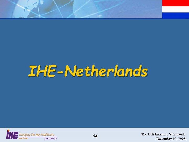 IHE-Netherlands 94 The IHE Initiative Worldwide December 3 rd, 2008