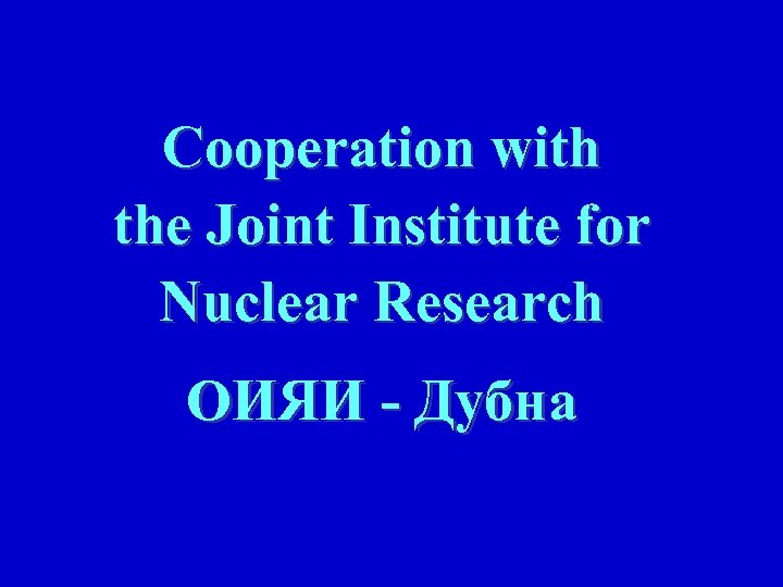 Cooperation with the Joint Institute for Nuclear Research ОИЯИ - Дубна