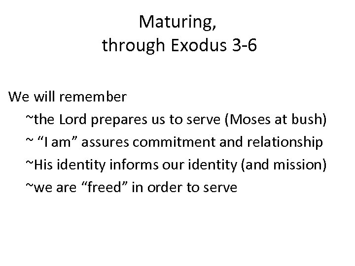 Maturing, through Exodus 3 -6 We will remember ~the Lord prepares us to serve