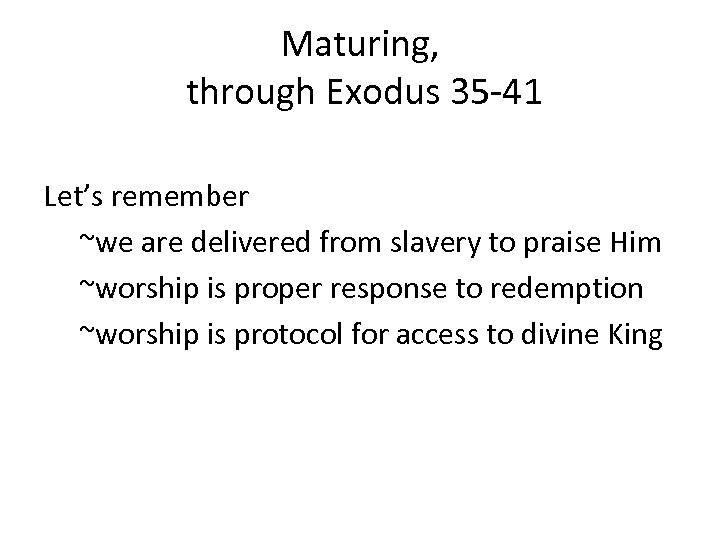 Maturing, through Exodus 35 -41 Let's remember ~we are delivered from slavery to praise