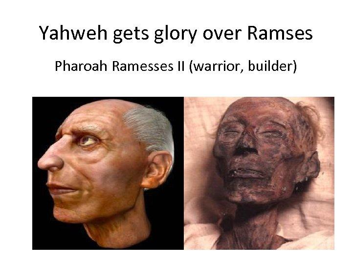 Yahweh gets glory over Ramses Pharoah Ramesses II (warrior, builder)
