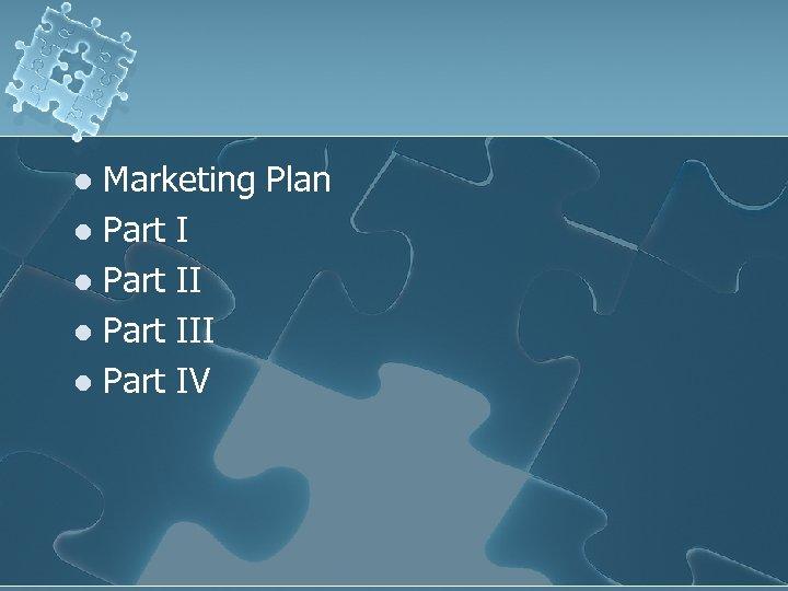 Marketing Plan l Part III l Part IV l