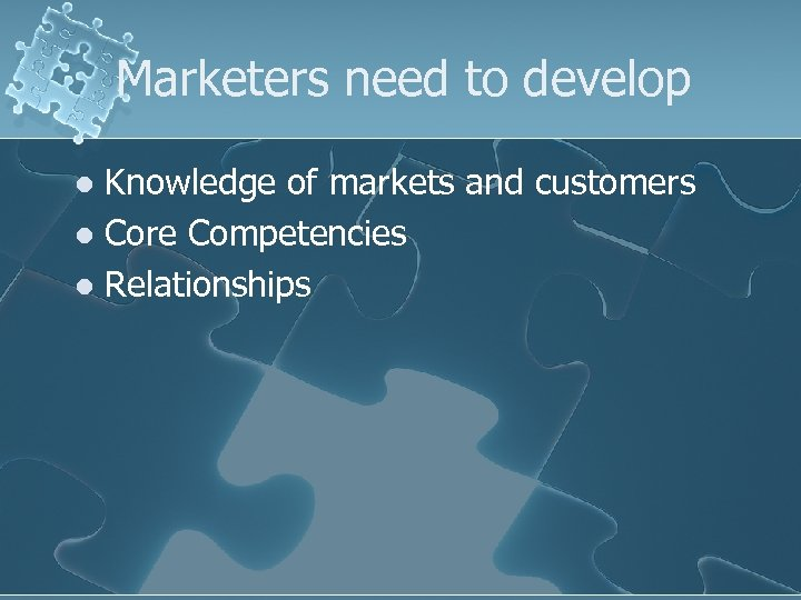 Marketers need to develop Knowledge of markets and customers l Core Competencies l Relationships
