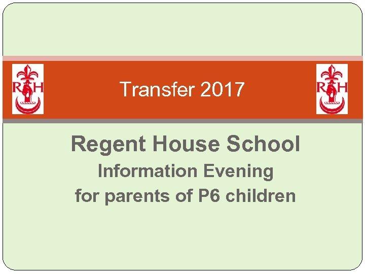 Transfer 2017 Regent House School Information Evening for parents of P 6 children