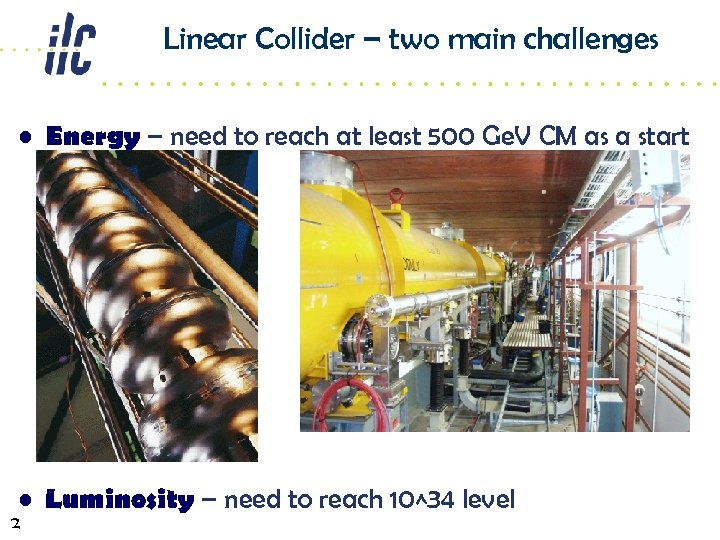 Linear Collider – two main challenges • Energy – need to reach at least