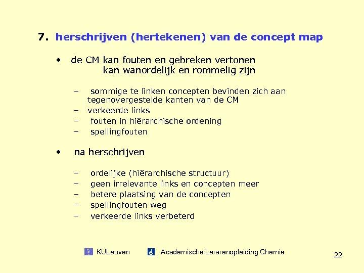 7. herschrijven (hertekenen) van de concept map • de CM kan fouten en gebreken