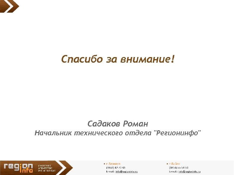 Спасибо за внимание! Садаков Роман Начальник технического отдела