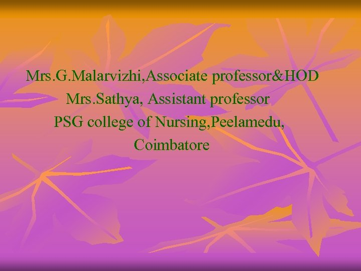 Mrs. G. Malarvizhi, Associate professor&HOD Mrs. Sathya, Assistant professor PSG college of Nursing, Peelamedu,