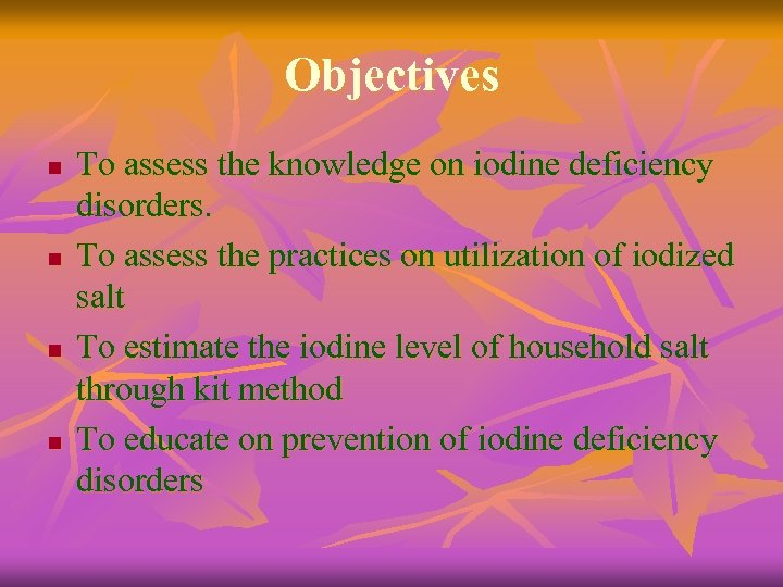 Objectives n n To assess the knowledge on iodine deficiency disorders. To assess the