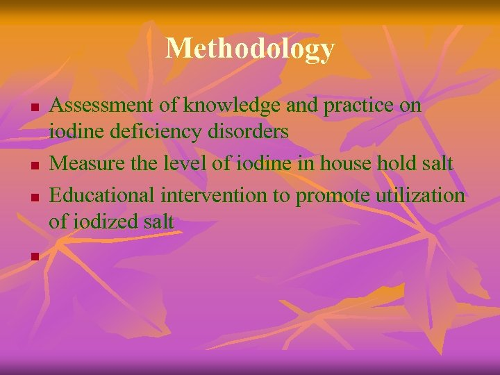 Methodology n n Assessment of knowledge and practice on iodine deficiency disorders Measure the