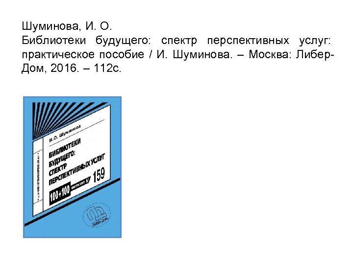Шуминова, И. О. Библиотеки будущего: спектр перспективных услуг: практическое пособие / И. Шуминова. –