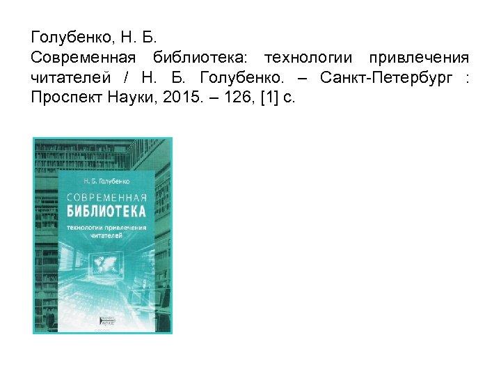 Голубенко, Н. Б. Современная библиотека: технологии привлечения читателей / Н. Б. Голубенко. – Санкт-Петербург