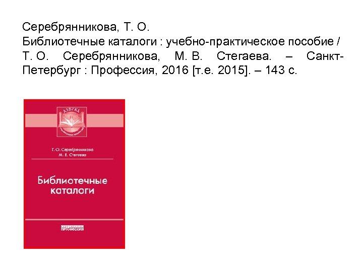 Серебрянникова, Т. О. Библиотечные каталоги : учебно-практическое пособие / Т. О. Серебрянникова, М. В.