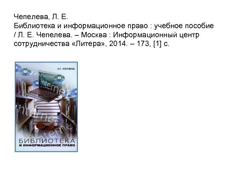 Чепелева, Л. Е. Библиотека и информационное право : учебное пособие / Л. Е. Чепелева.