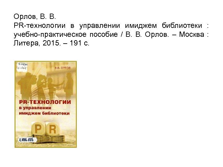 Орлов, В. В. PR-технологии в управлении имиджем библиотеки : учебно-практическое пособие / В. В.