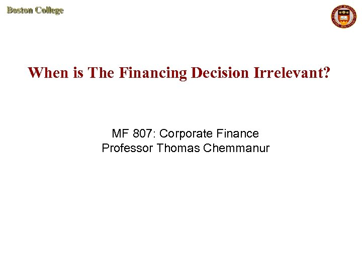 When is The Financing Decision Irrelevant? MF 807: Corporate Finance Professor Thomas Chemmanur