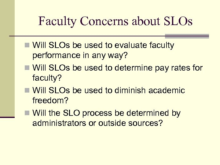 Faculty Concerns about SLOs n Will SLOs be used to evaluate faculty performance in
