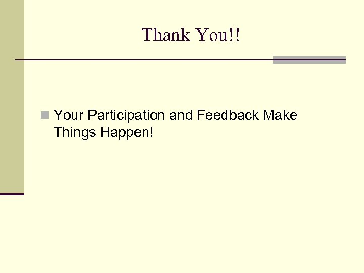 Thank You!! n Your Participation and Feedback Make Things Happen!