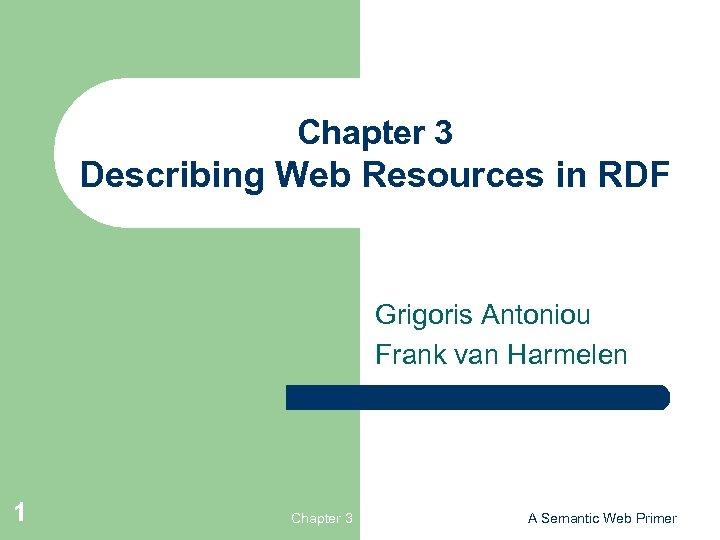Chapter 3 Describing Web Resources in RDF Grigoris Antoniou Frank van Harmelen 1 Chapter