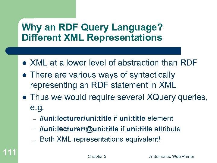 Why an RDF Query Language? Different XML Representations l l l XML at a