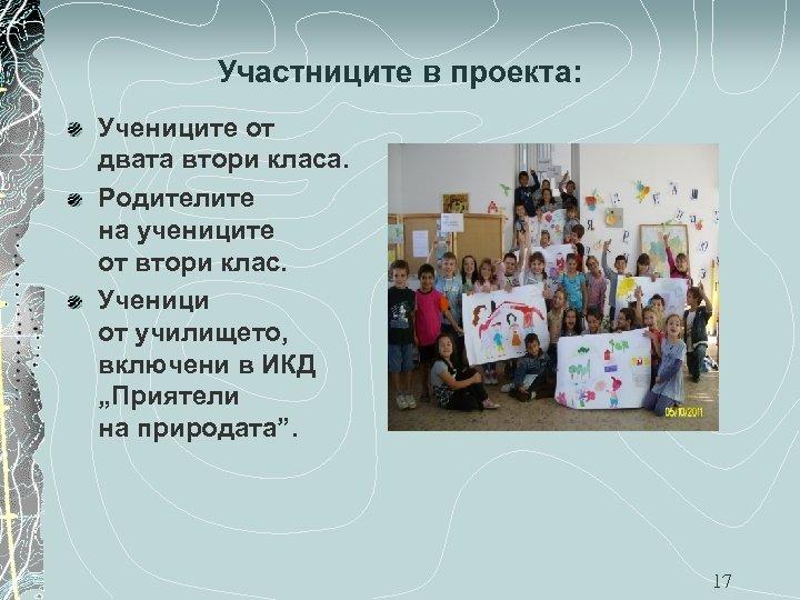 Участниците в проекта: Учениците от двата втори класа. Родителите на учениците от втори клас.