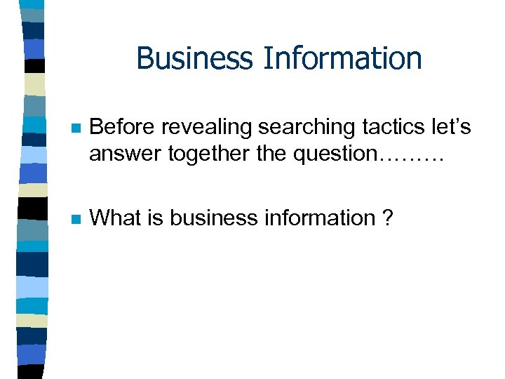 Business Information n Before revealing searching tactics let's answer together the question……… n What