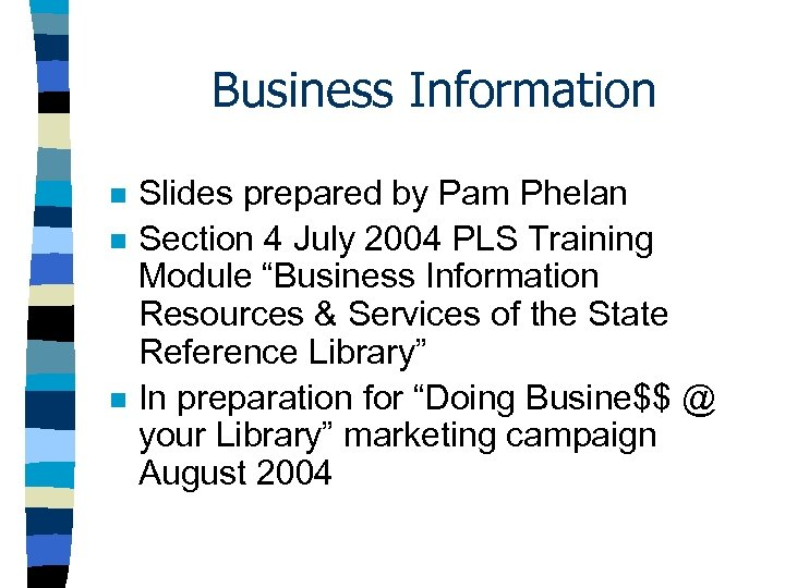 Business Information n Slides prepared by Pam Phelan Section 4 July 2004 PLS Training