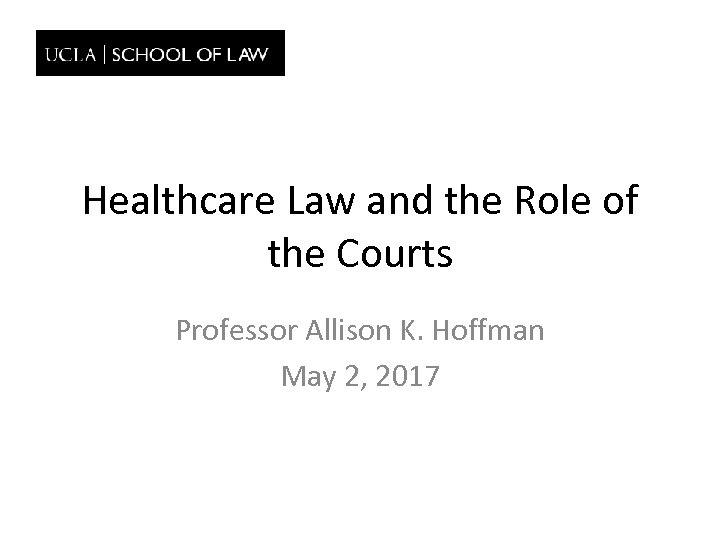 Healthcare Law and the Role of the Courts Professor Allison K. Hoffman May 2,