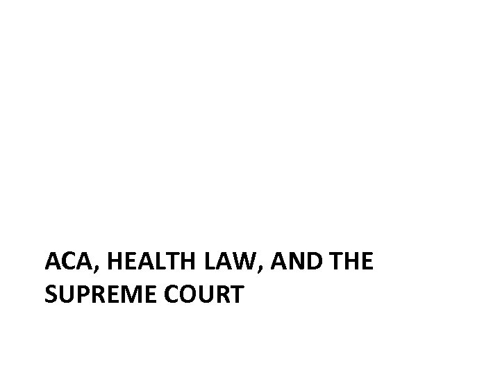 ACA, HEALTH LAW, AND THE SUPREME COURT