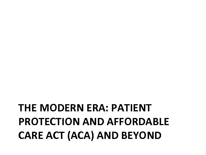 THE MODERN ERA: PATIENT PROTECTION AND AFFORDABLE CARE ACT (ACA) AND BEYOND