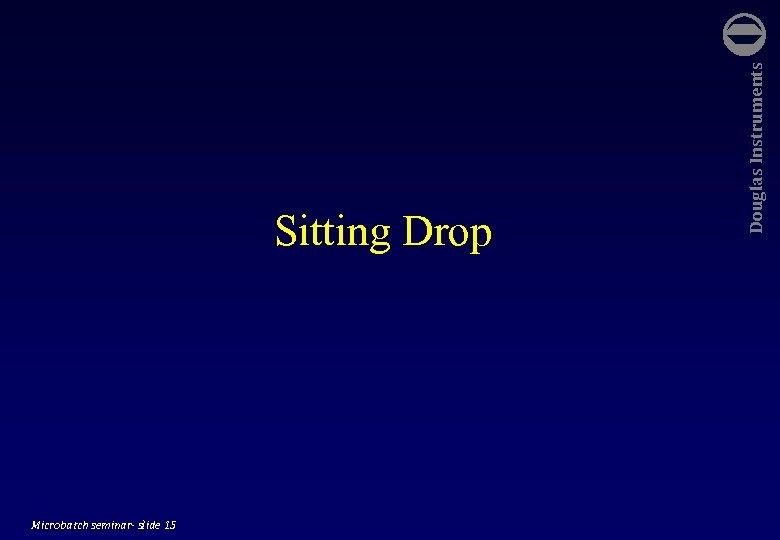 Microbatch seminar- slide 15 Douglas Instruments Sitting Drop