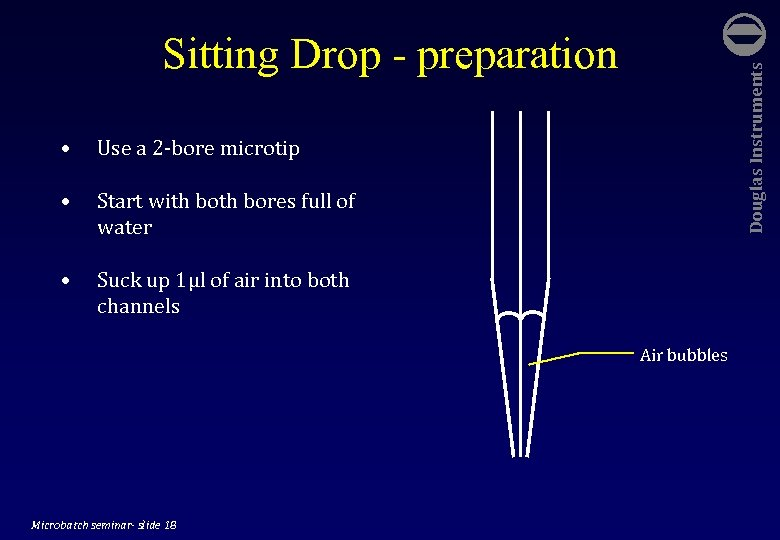 • Douglas Instruments Sitting Drop - preparation Use a 2 -bore microtip •