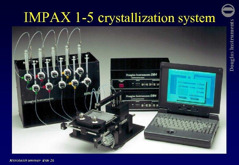 Microbatch seminar- slide 26 Douglas Instruments IMPAX 1 -5 crystallization system